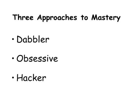 Three Approaches to Mastery Dabbler Obsessive Hacker.
