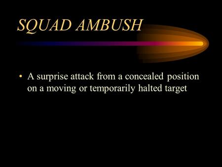 SQUAD AMBUSH A surprise attack from a concealed position on a moving or temporarily halted target.