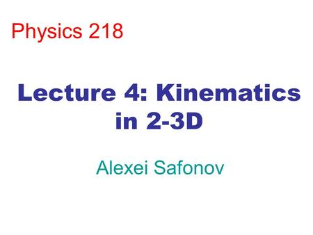 Physics 218 Alexei Safonov Lecture 4: Kinematics in 2-3D.