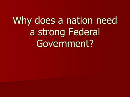 Why does a nation need a strong Federal Government?