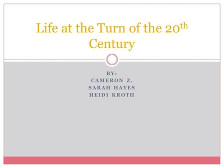 BY: CAMERON Z. SARAH HAYES HEIDI KROTH Life at the Turn of the 20 th Century.