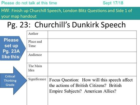 Please do not talk at this timeSept 17/18 HW: Finish up Churchill Speech, London Blitz Questions and Side 1 of your map handout Pg. 23: Churchill's Dunkirk.