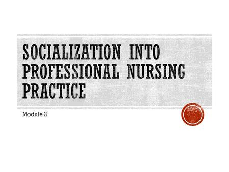 Module 2.  Defining nursing is an important first step toward professional practice.  Provides framework for nursing practice  Establishes the boundaries.