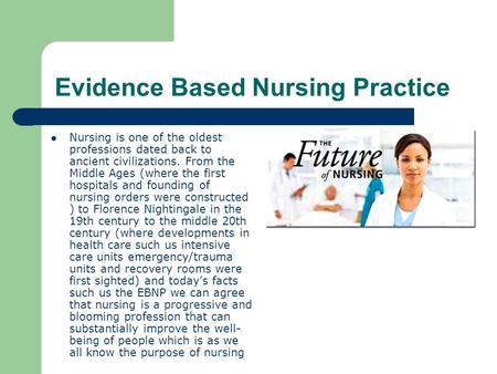 Evidence Based Nursing Practice Nursing is one of the oldest professions dated back to ancient civilizations. From the Middle Ages (where the first hospitals.