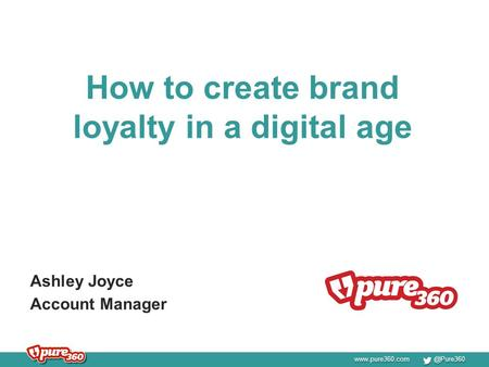 How to create brand loyalty in a digital age Ashley Joyce Account Manager.