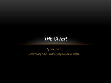 By Lois Lowry Genre: Young Adult Fiction/Dystopia/Science Fiction THE GIVER.