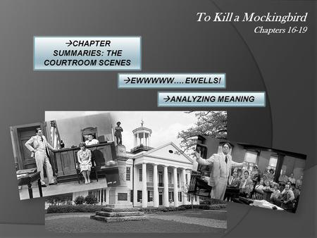 To Kill a Mockingbird Chapters 16-19  CHAPTER SUMMARIES: THE COURTROOM SCENES  EWWWWW…. EWELLS!  ANALYZING MEANING.