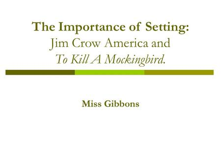 The Importance of Setting: Jim Crow America and To Kill A Mockingbird. Miss Gibbons.