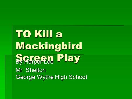 TO Kill a Mockingbird Screen Play By Harper Lee Mr. Shelton George Wythe High School.