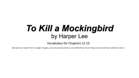 To Kill a Mockingbird To Kill a Mockingbird by Harper Lee Vocabulary for Chapters 12-15 (All pictures taken from Google Images, and all pronunciations.