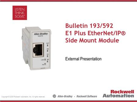 Copyright © 2009 Rockwell Automation, Inc. All rights reserved. Insert Photo Here Bulletin 193/592 E1 Plus EtherNet/IP® Side Mount Module External Presentation.