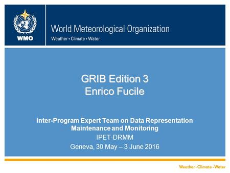 WMO GRIB Edition 3 Enrico Fucile Inter-Program Expert Team on Data Representation Maintenance and Monitoring IPET-DRMM Geneva, 30 May – 3 June 2016.