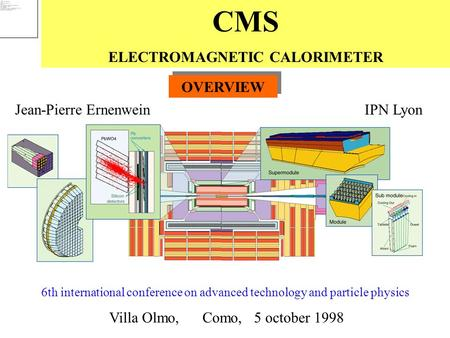 CMS ELECTROMAGNETIC CALORIMETER Jean-Pierre Ernenwein OVERVIEW 6th international conference on advanced technology and particle physics Villa Olmo, Como,