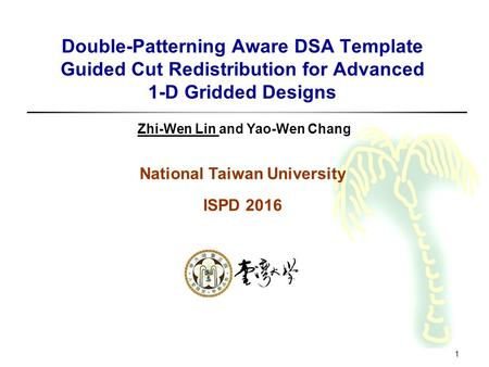 1 Double-Patterning Aware DSA Template Guided Cut Redistribution for Advanced 1-D Gridded Designs Zhi-Wen Lin and Yao-Wen Chang National Taiwan University.