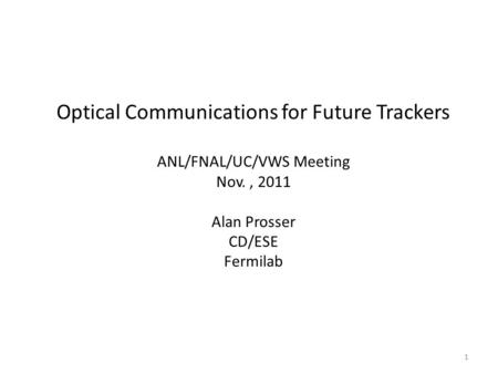 Optical Communications for Future Trackers ANL/FNAL/UC/VWS Meeting Nov., 2011 Alan Prosser CD/ESE Fermilab 1.