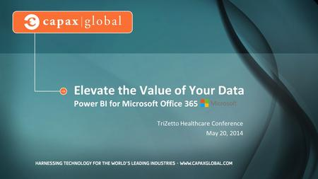 Elevate the Value of Your Data Power BI for Microsoft Office 365 TriZetto Healthcare Conference May 20, 2014.