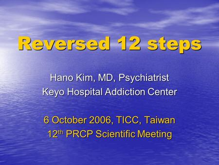 Reversed 12 steps Hano Kim, MD, Psychiatrist Keyo Hospital Addiction Center 6 October 2006, TICC, Taiwan 12 th PRCP Scientific Meeting.