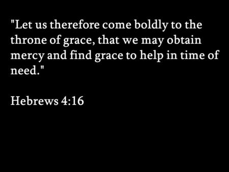 Let us therefore come boldly to the throne of grace, that we may obtain mercy and find grace to help in time of need. Hebrews 4:16 Let us therefore.