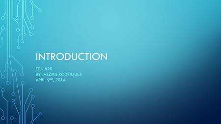 INTRODUCTION EDU 620 BY JAZZMIL RODRIGUEZ APRIL 9 TH, 2014.