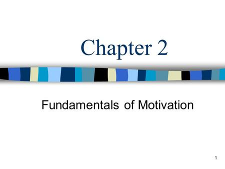 1 Chapter 2 Fundamentals of Motivation. 2 Learning Objectives Describe the two sides of motivation: movement and motive. Identify the five basic needs.