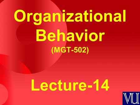 Organizational Behavior (MGT-502) Lecture-14. Summary of Lecture-13.
