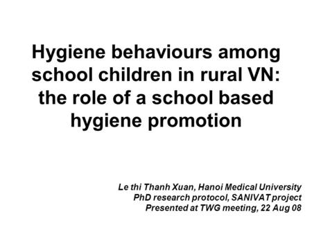 Hygiene behaviours among school children in rural VN: the role of a school based hygiene promotion Le thi Thanh Xuan, Hanoi Medical University PhD research.
