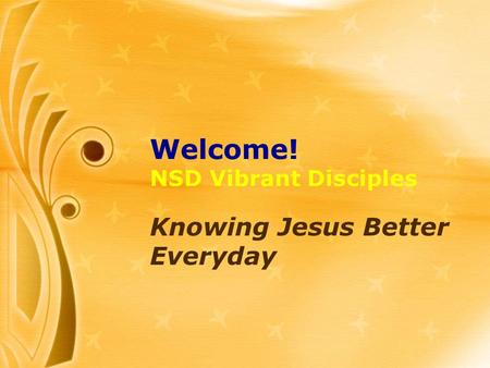 Welcome! NSD Vibrant Disciples Knowing Jesus Better Everyday.