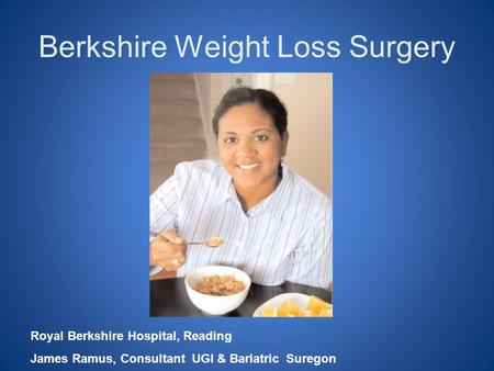 Berkshire Weight Loss Surgery Royal Berkshire Hospital, Reading James Ramus, Consultant UGI & Bariatric Suregon.