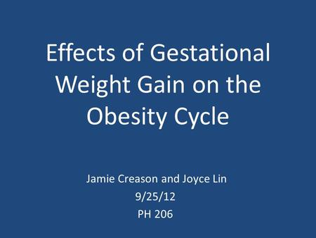 Effects of Gestational Weight Gain on the Obesity Cycle Jamie Creason and Joyce Lin 9/25/12 PH 206.