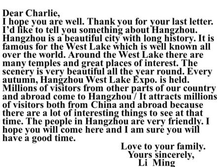 Dear Charlie, I hope you are well. Thank you for your last letter. I'd like to tell you something about Hangzhou. Hangzhou is a beautiful city with long.
