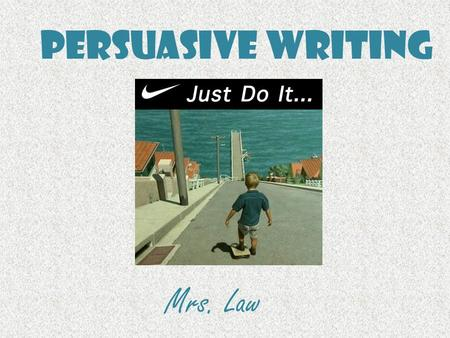 Persuasive Writing Mrs. Law. Persuasive Writing Persuasive writing is writing that tries to convince a reader to do something or to believe what you believe.