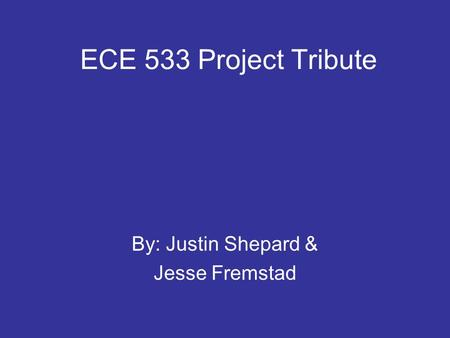 ECE 533 Project Tribute By: Justin Shepard & Jesse Fremstad.