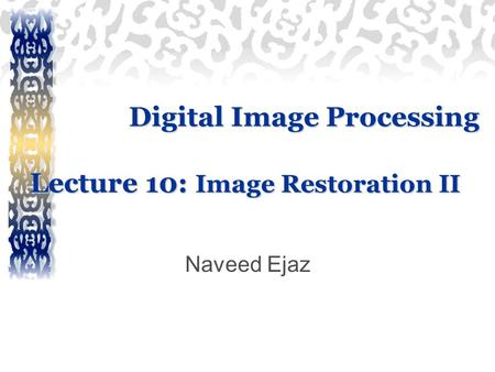 Digital Image Processing Lecture 10: Image Restoration II Naveed Ejaz.