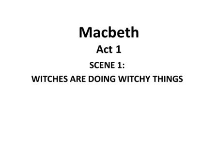 Macbeth Act 1 SCENE 1: WITCHES ARE DOING WITCHY THINGS.