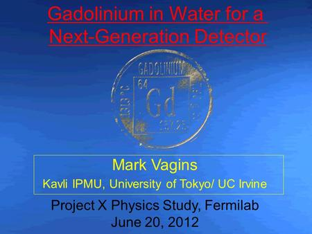 Mark Vagins Kavli IPMU, University of Tokyo/ UC Irvine Project X Physics Study, Fermilab June 20, 2012 Gadolinium in Water for a Next-Generation Detector.