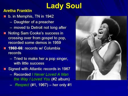 Lady Soul Aretha Franklin b. in Memphis, TN in 1942 –Daughter of a preacher –moved to Detroit not long after Noting Sam Cooke's success in crossing over.