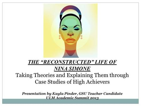 "THE ""RECONSTRUCTED"" LIFE OF NINA SIMONE Taking Theories and Explaining Them through Case Studies of High Achievers Presentation by Kayla Pinder, GSU Teacher."