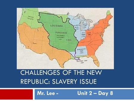 CHALLENGES OF THE NEW REPUBLIC: SLAVERY ISSUE Mr. Lee -Unit 2 – Day 8.