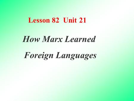Lesson 82 Unit 21 How Marx Learned Foreign Languages.