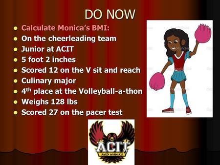 DO NOW Calculate Monica's BMI: Calculate Monica's BMI: On the cheerleading team On the cheerleading team Junior at ACIT Junior at ACIT 5 foot 2 inches.