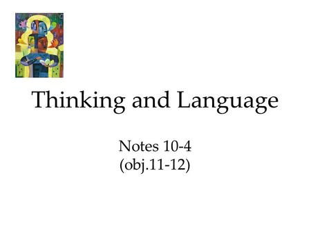Thinking and Language Notes 10-4 (obj.11-12). Language Language, our spoken, written, or gestured work, is the way we communicate meaning to ourselves.