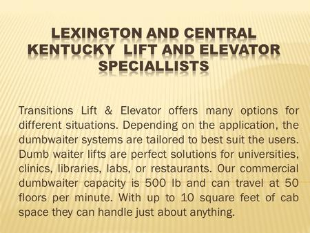 Transitions Lift & Elevator offers many options for different situations. Depending on the application, the dumbwaiter systems are tailored to best suit.