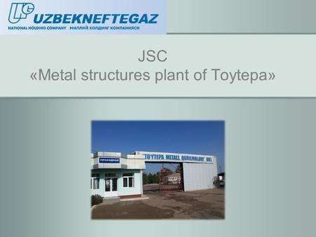 JSC «Metal structures plant of Toytepa». is the largest plant specialized in manufacturing of metal construction structures in Central Asia.