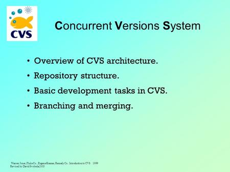 Warren Jones, Fluke Co., Eugene Kramer, Remedy Co. Introduction to CVS 1999 Revised by David Svoboda 2003 Concurrent Versions System Overview of CVS architecture.