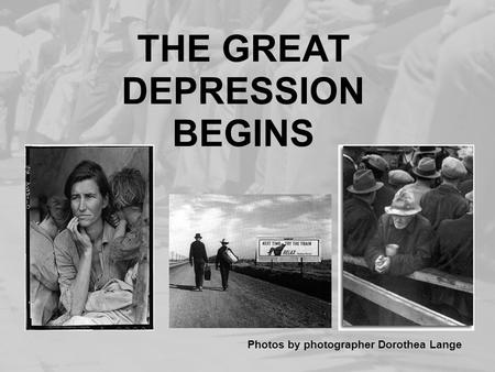 THE GREAT DEPRESSION BEGINS Photos by photographer Dorothea Lange.