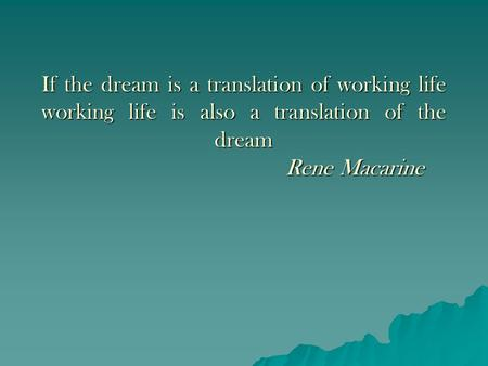 If the dream is a translation of working life working life is also a translation of the dream Rene Macarine.