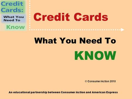 An educational partnership between Consumer Action and American Express Credit Cards What You Need To KNOW © Consumer Action 2010.