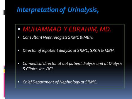 Interpretation of Urinalysis,  MUHAMMAD Y EBRAHIM, MD.  Consultant Nephrologists SRMC & MBH.  Director of inpatient dialysis at SRMC, SRCH & MBH. 