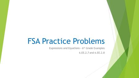 FSA Practice Problems Expressions and Equations – 6 th Grade Examples 6.EE.2.7 and 6.EE.2.8.