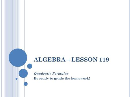 ALGEBRA – LESSON 119 Quadratic Formulas Be ready to grade the homework!